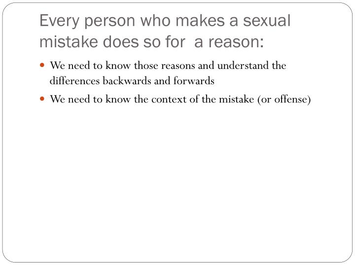Every person who makes a sexual mistake does so for  a reason: