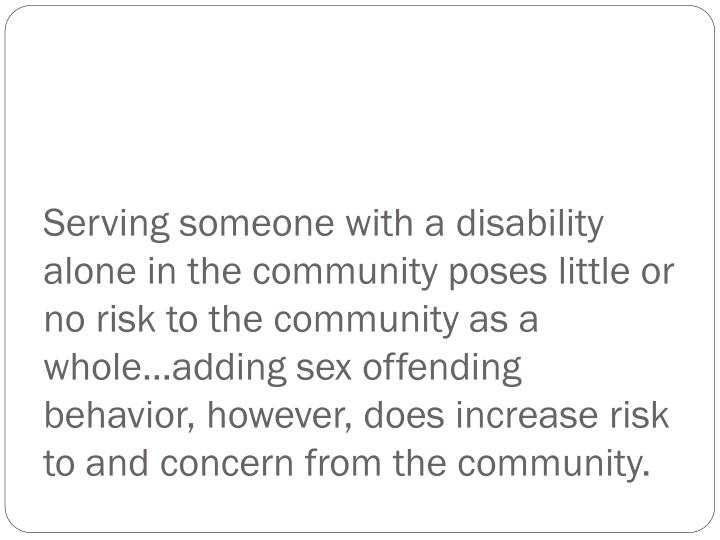 Serving someone with a disability alone in the community poses little or no risk to the community as a whole…adding sex offending behavior, however, does increase risk to and concern from the community.
