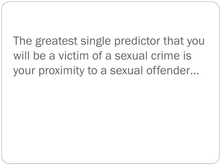 The greatest single predictor that you will be a victim of a sexual crime is your proximity to a sexual offender…