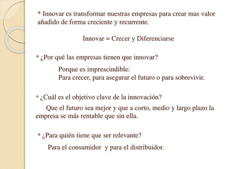 * Innovar es transformar nuestras empresas para crear mas valor añadido de forma creciente y recurrente.