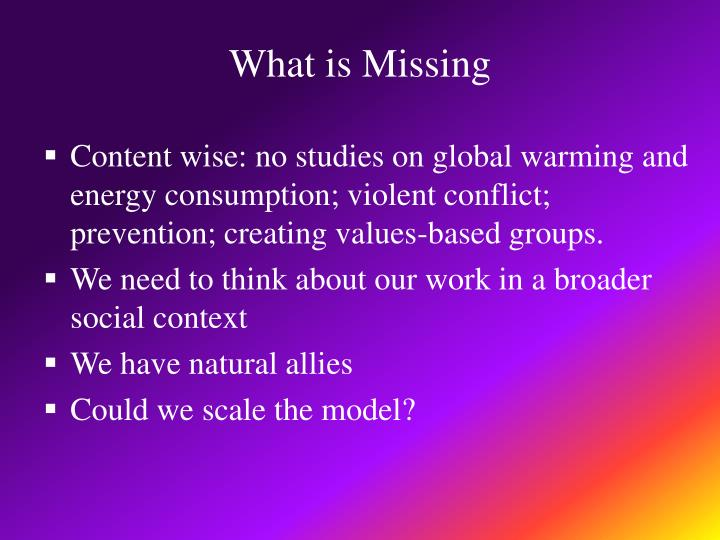 Content wise: no studies on global warming and energy consumption; violent conflict; prevention; creating values-based groups.