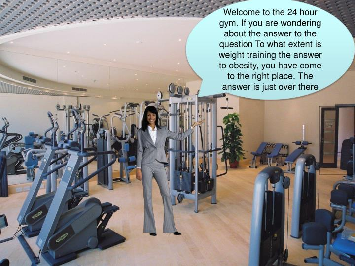 Welcome to the 24 hour gym. If you are wondering about the answer to the question To what extent is ...