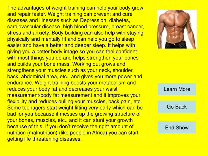 The advantages of weight training can help your body grow and repair faster. Weight training can prevent and cure diseases and illnesses such as Depression, diabetes, cardiovascular disease, high blood pressure, breast cancer, stress and anxiety. Body building can also help with staying physically and mentally fit and can help you go to sleep easier and have a better and deeper sleep. It helps with giving you a better body image so you can feel confident with most things you do and helps strengthen your bones and builds your bone mass. Working out grows and strengthens your muscles such as your neck, shoulder, back, abdominal area, etc., and gives you more power and endurance. Weight training boosts your metabolism and reduces your body fat and decreases your waist measurement/body fat measurement and it improves your flexibility and reduces pulling your muscles, back pain, etc. Some teenagers start weight lifting very early which can be bad for you because it messes up the growing structure of your bones, muscles, etc., and it can stunt your growth because of this. If you don