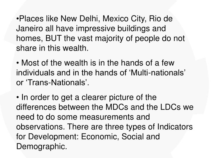 Places like New Delhi, Mexico City, Rio de Janeiro all have impressive buildings and homes, BUT the vast majority of people do not share in this wealth.