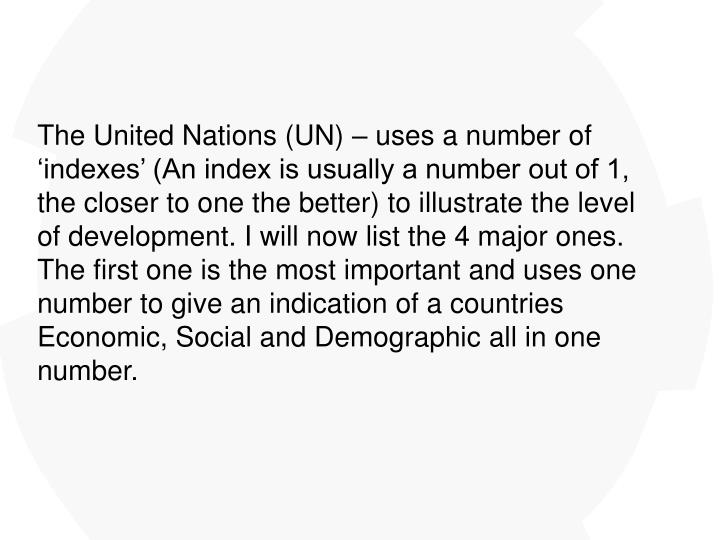 The United Nations (UN) – uses a number of 'indexes' (An index is usually a number out of 1, the closer to one the better) to illustrate the level of development. I will now list the 4 major ones. The first one is the most important and uses one number to give an indication of a countries Economic, Social and Demographic all in one number.