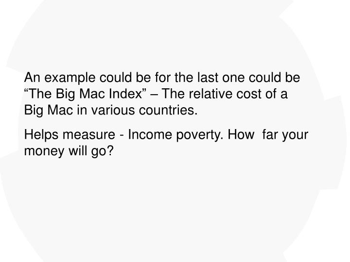 "An example could be for the last one could be ""The Big Mac Index"" – The relative cost of a Big Mac in various countries."
