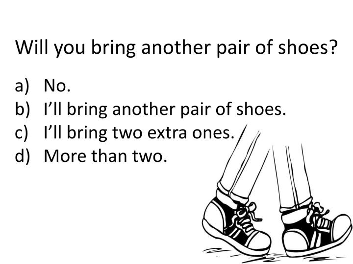 Will you bring another pair of shoes?