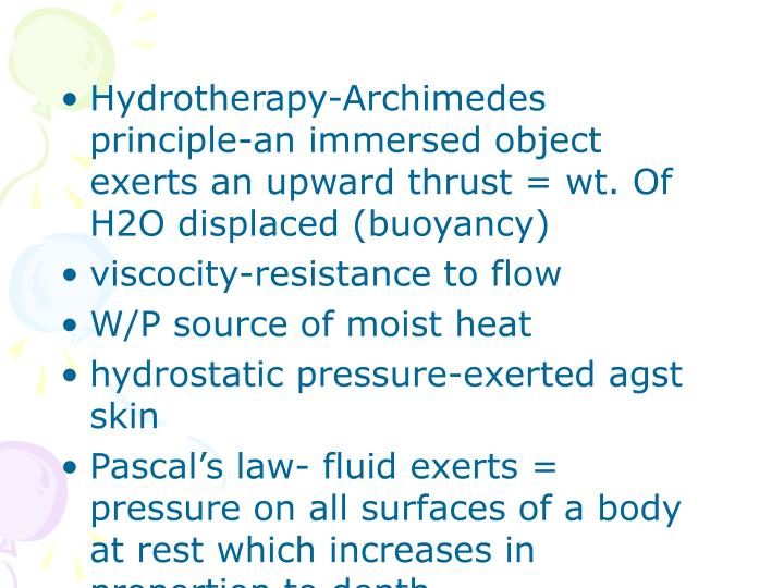 Hydrotherapy-Archimedes principle-an immersed object exerts an upward thrust = wt. Of H2O displaced (buoyancy)