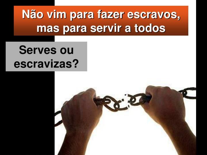 Não vim para fazer escravos, mas para servir a todos