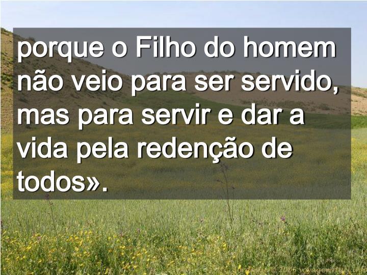 porque o Filho do homem não veio para ser servido, mas para servir e dar a vida pela redenção de todos».