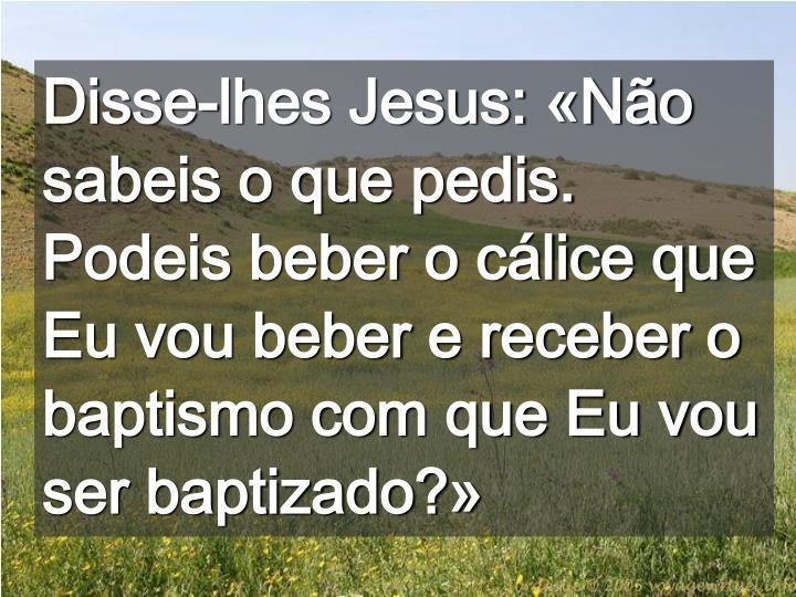 Disse-lhes Jesus: «Não sabeis o que pedis. Podeis beber o cálice que Eu vou beber e receber o baptismo com que Eu vou ser baptizado?»