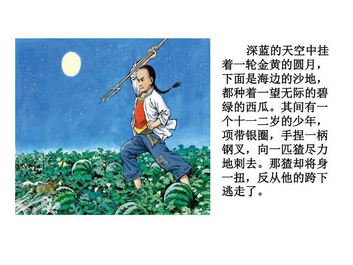 深蓝的天空中挂着一轮金黄的圆月,下面是海边的沙地,都种着一望无际的碧绿的西瓜。其间有一个十一二岁的少年,项带银圈,手捏一柄钢叉,向一匹猹尽力地刺去。那猹却将身一扭,反从他的跨下逃走了。