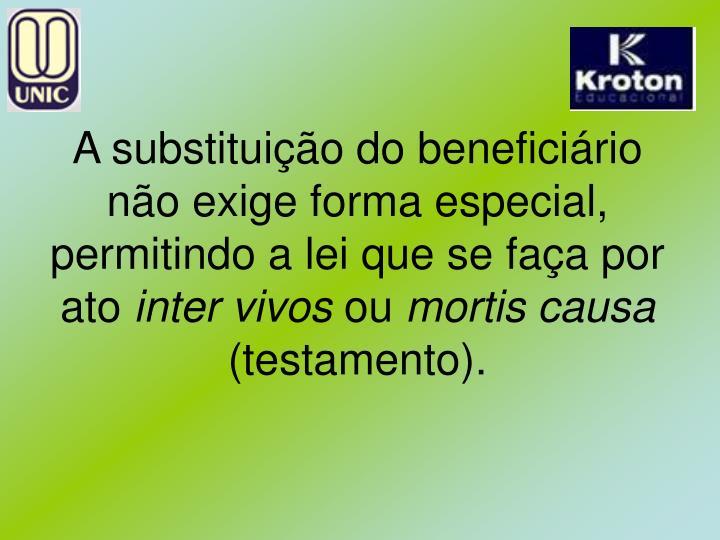 A substituição do beneficiário não exige forma especial, permitindo a lei que se faça por ato