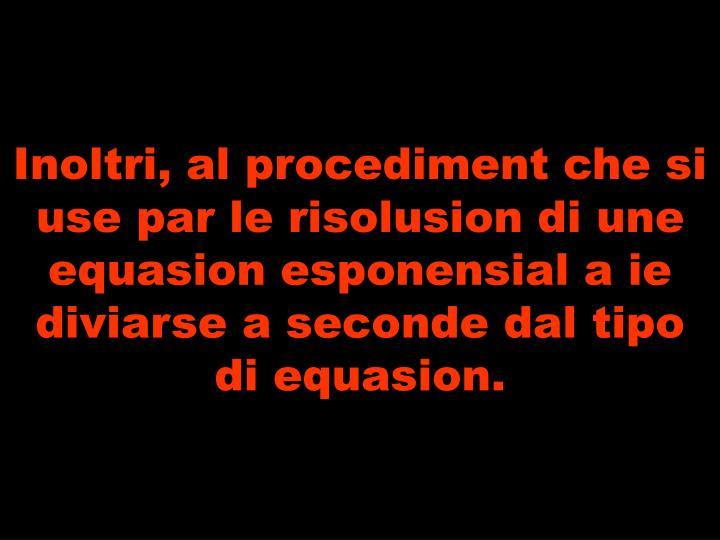 Inoltri, al procediment che si use par le risolusion di une equasion esponensial a ie  diviarse a seconde dal tipo di equasion.