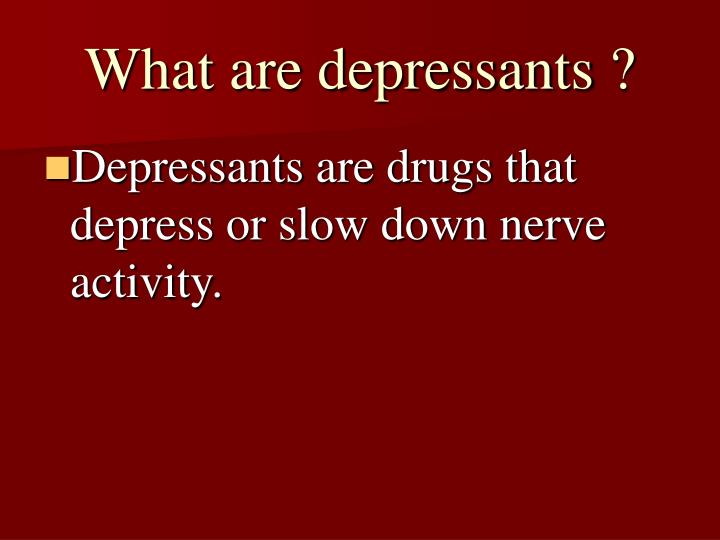 What are depressants ?