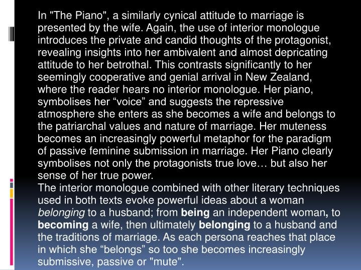 "In ""The Piano"", a similarly cynical attitude to marriage is presented by the wife. Again, the use of interior monologue introduces the private and candid thoughts of the protagonist, revealing insights into her ambivalent and almost depricating attitude to her betrothal. This contrasts significantly to her seemingly cooperative and genial arrival in New Zealand, where the reader hears no interior monologue. Her piano, symbolises her ""voice"" and suggests the repressive atmosphere she enters as she becomes a wife and belongs to the patriarchal values and nature of marriage. Her muteness becomes an increasingly powerful metaphor for the paradigm of passive feminine submission in marriage. Her Piano clearly symbolises not only the protagonists true love… but also her sense of her true power."