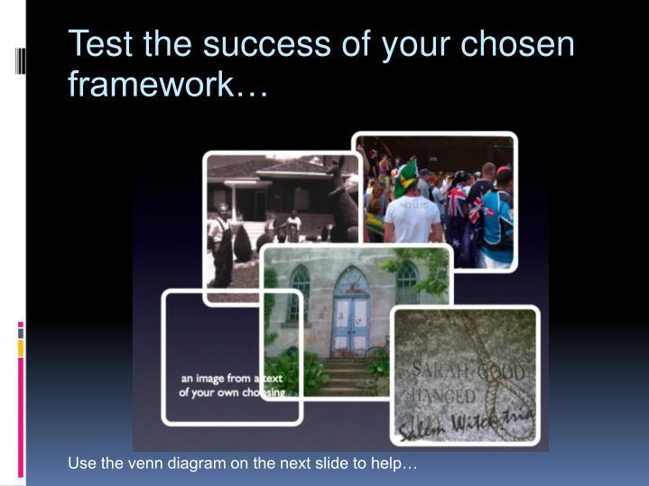 Test the success of your chosen framework…