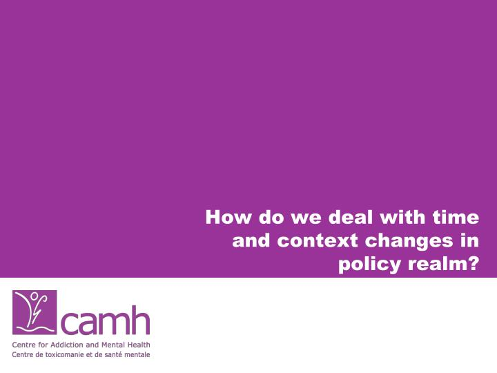 How do we deal with time and context changes in policy realm?