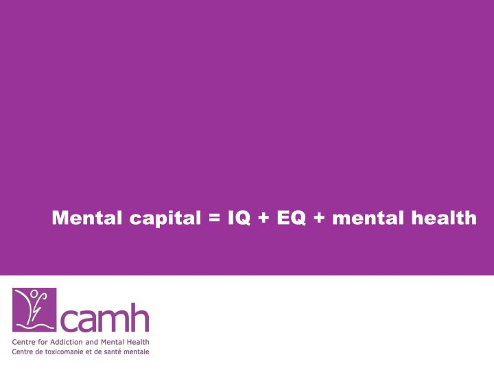 Mental capital = IQ + EQ + mental health