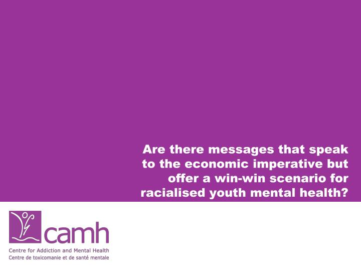 Are there messages that speak to the economic imperative but offer a win-win scenario for racialised youth mental health?