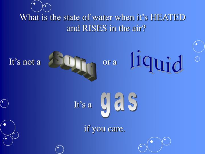 What is the state of water when it's HEATED and RISES in the air?