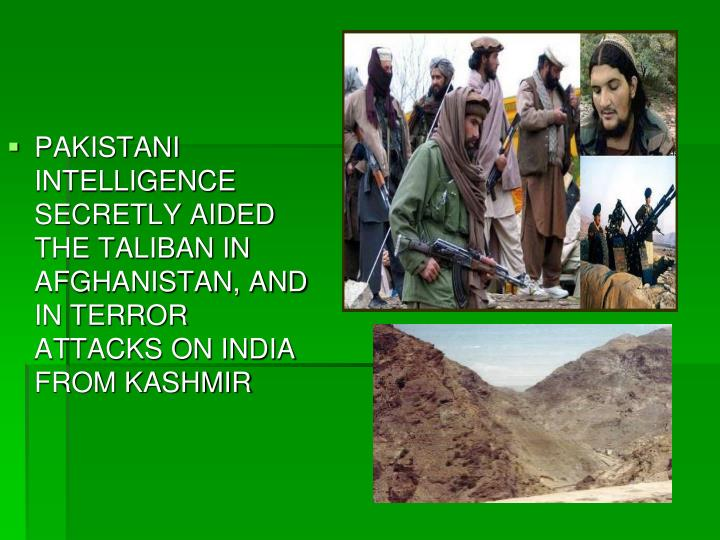 PAKISTANI INTELLIGENCE SECRETLY AIDED THE TALIBAN IN AFGHANISTAN, AND IN TERROR ATTACKS ON INDIA FROM KASHMIR