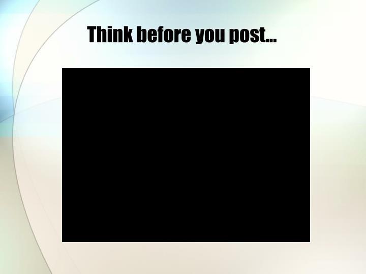 Think before you post…