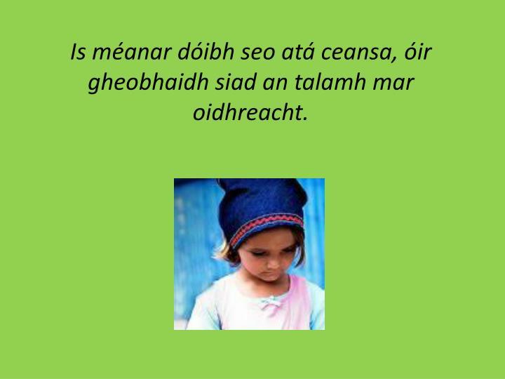 Is méanar dóibh seo atá ceansa, óir gheobhaidh siad an talamh mar oidhreacht.