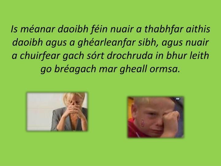Is méanar daoibh féin nuair a thabhfar aithis daoibh agus a ghéarleanfar sibh, agus nuair a chuirfear gach sórt drochruda in bhur leith go bréagach mar gheall ormsa.