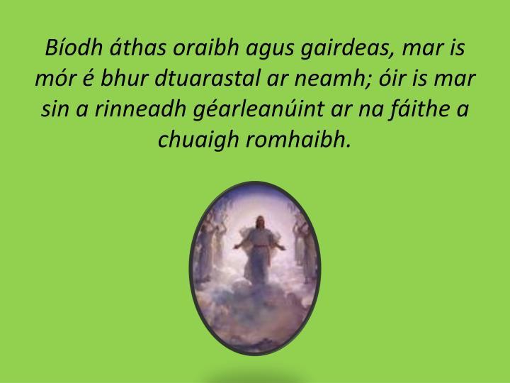 Bíodh áthas oraibh agus gairdeas, mar is mór é bhur dtuarastal ar neamh; óir is mar sin a rinneadh géarleanúint ar na fáithe a chuaigh romhaibh.