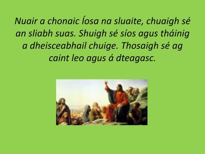 Nuair a chonaic Íosa na sluaite, chuaigh sé an sliabh suas. Shuigh sé síos agus tháinig a dheisceabhail chuige. Thosaigh sé ag caint leo agus á dteagasc.
