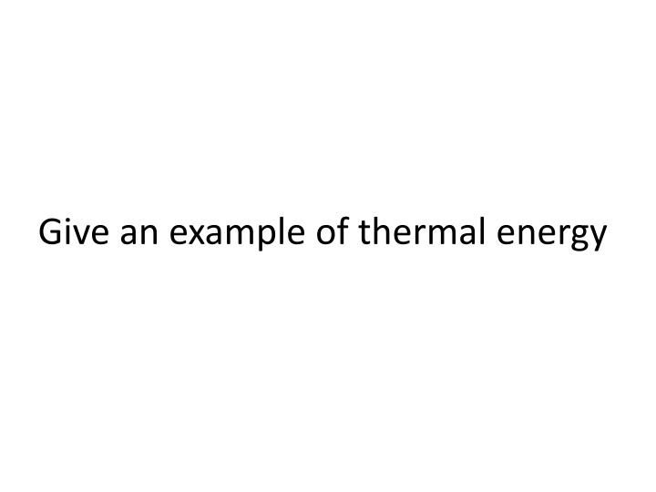 Give an example of thermal energy