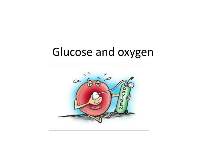 Glucose and oxygen