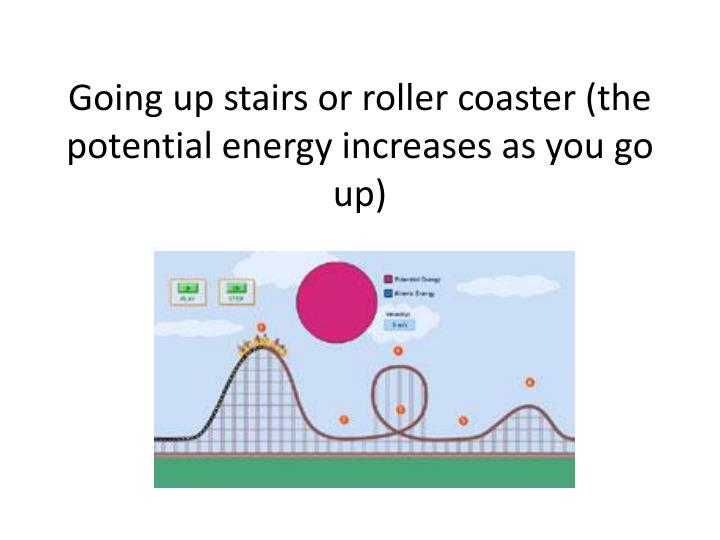Going up stairs or roller coaster (the potential energy increases as you go up)