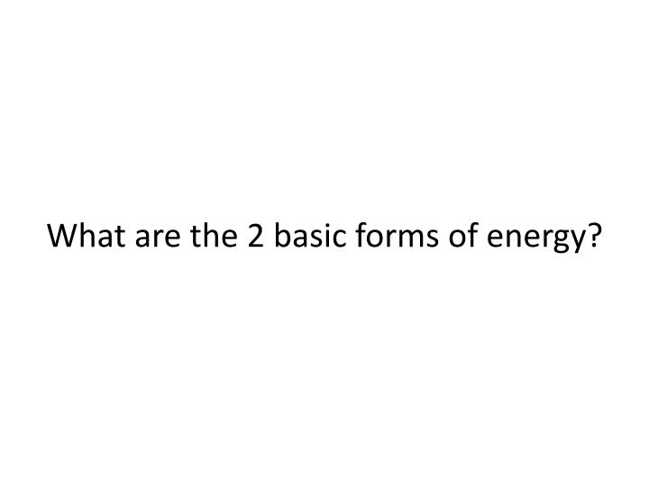 What are the 2 basic forms of energy?