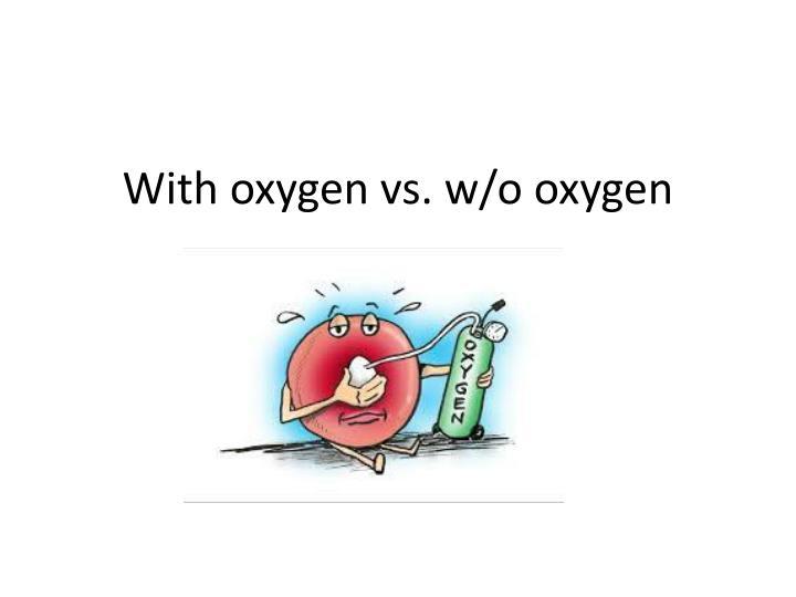 With oxygen vs. w/o oxygen