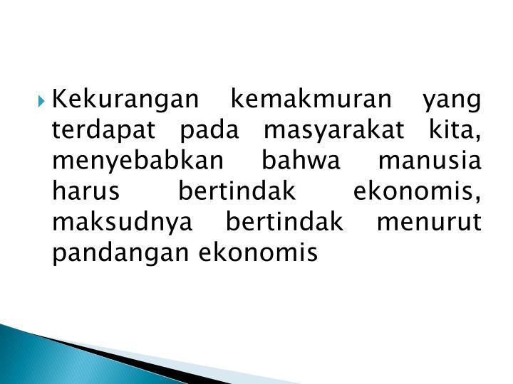 Kekurangan kemakmuran yang terdapat pada masyarakat kita, menyebabkan bahwa manusia harus bertindak ekonomis, maksudnya bertindak menurut pandangan ekonomis