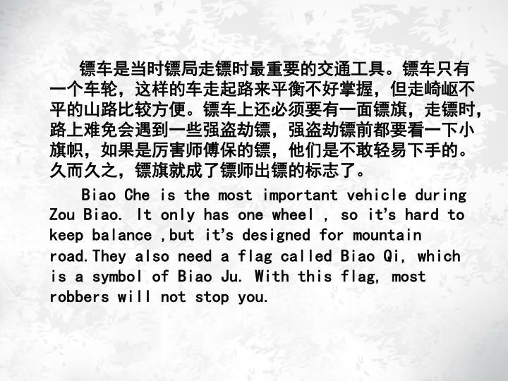 镖车是当时镖局走镖时最重要的交通工具。镖车只有一个车轮,这样的车走起路来平衡不好掌握,但走崎岖不平的山路比较方便。镖车上还必须要有一面镖旗,走镖时,路上难免会遇到一些强盗劫镖,强盗劫镖前都要看一下小旗帜,如果是厉害师傅保的镖,他们是不敢轻易下手的。久而久之,镖旗就成了镖师出镖的标志了。