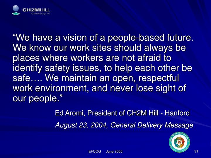 """""""We have a vision of a people-based future.  We know our work sites should always be places where workers are not afraid to identify safety issues, to help each other be safe…. We maintain an open, respectful work environment, and never lose sight of our people."""""""