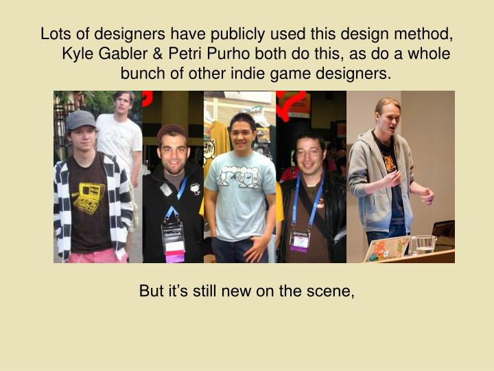 Lots of designers have publicly used this design method,  Kyle Gabler & Petri Purho both do this, as do a whole bunch of other indie game designers.