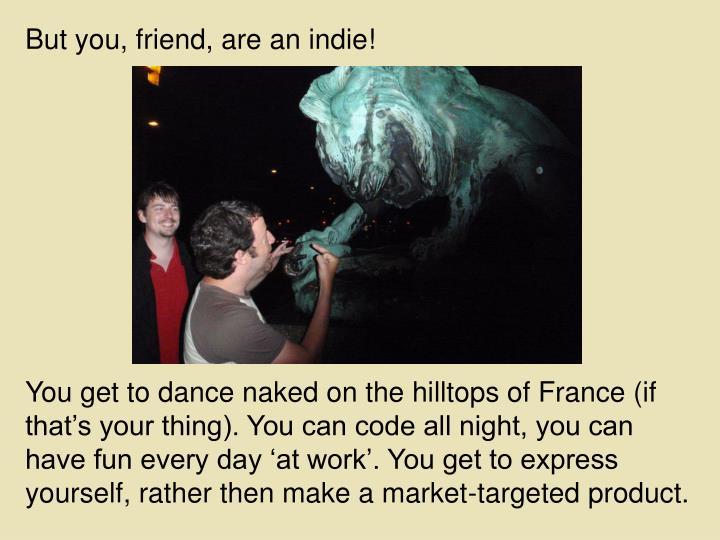 But you, friend, are an indie!