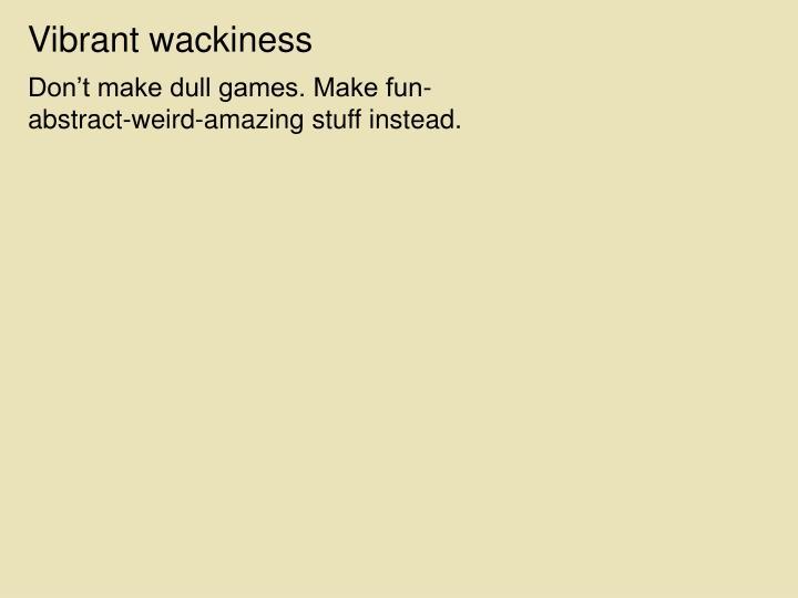 Vibrant wackiness