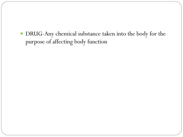 DRUG-Any chemical substance taken into the body for the purpose of affecting body function