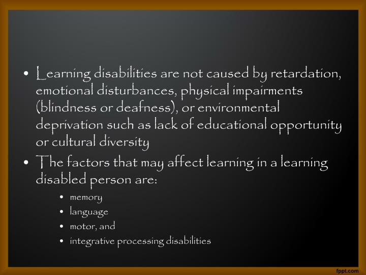 Learning disabilities are not caused by retardation, emotional disturbances, physical impairments (blindness or deafness), or environmental deprivation such as lack of educational opportunity or cultural diversity