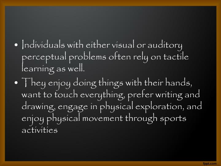 Individuals with either visual or auditory perceptual problems often rely on tactile learning as well.