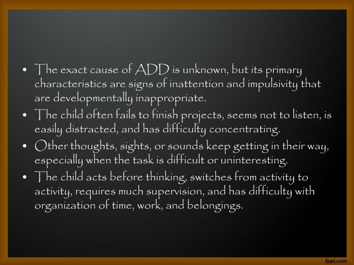 The exact cause of ADD is unknown, but its primary characteristics are signs of inattention and impulsivity that are developmentally inappropriate.