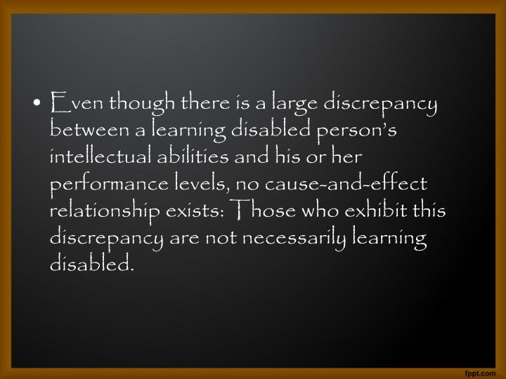 Even though there is a large discrepancy between a learning disabled person's intellectual abilities and his or her performance levels, no cause-and-effect relationship exists: Those who exhibit this discrepancy are not necessarily learning disabled.