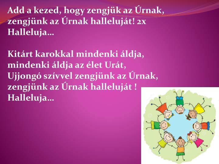 Add a kezed, hogy zengjük az Úrnak, zengjünk az Úrnak halleluját! 2x