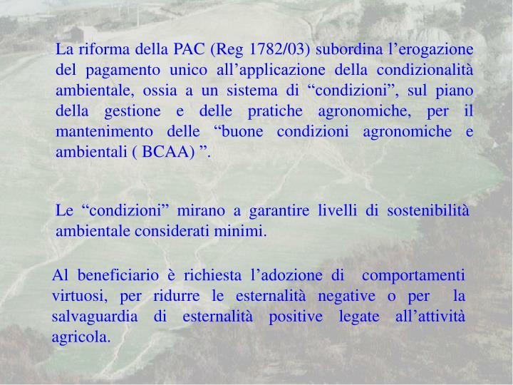 """La riforma della PAC (Reg 1782/03) subordina l'erogazione del pagamento unico all'applicazione della condizionalità ambientale, ossia a un sistema di """"condizioni"""", sul piano della gestione e delle pratiche agronomiche, per il mantenimento delle """"buone condizioni agronomiche e ambientali ( BCAA) """"."""