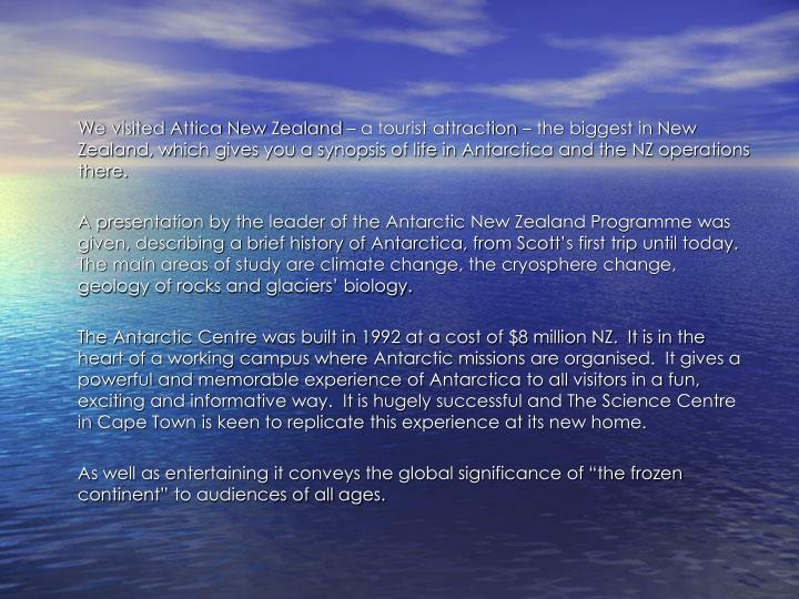 We visited Attica New Zealand – a tourist attraction – the biggest in New Zealand, which gives you a synopsis of life in Antarctica and the NZ operations there.